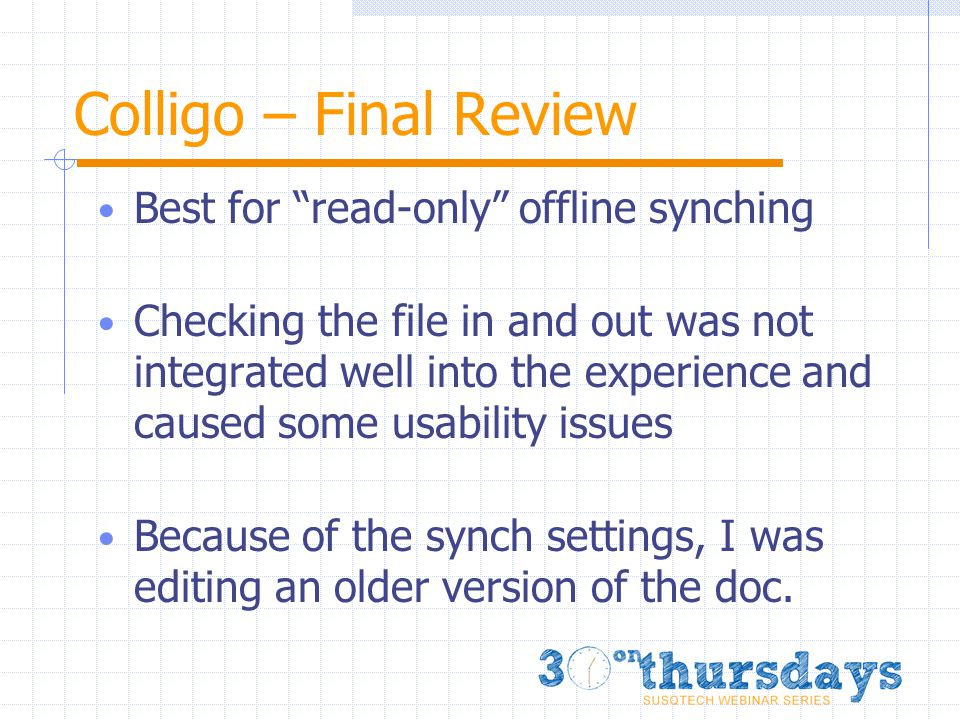 Colligo – Final Review Best for read-only offline synching Checking the file in and out was not integrated well into the experience and caused some usability issues Because of the synch settings, I was editing an older version of the doc.