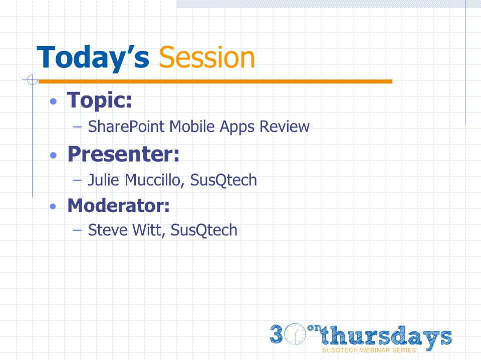 Today's Session Topic: –SharePoint Mobile Apps Review Presenter: –Julie Muccillo, SusQtech Moderator: –Steve Witt, SusQtech