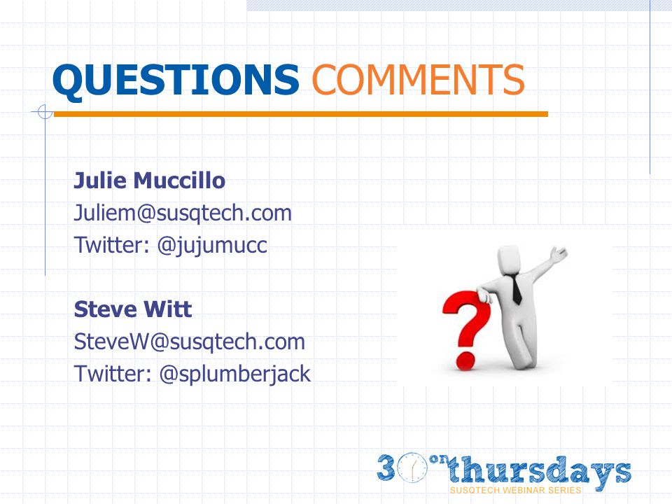 QUESTIONS COMMENTS Steve Witt SteveW@susqtech.com Twitter: @splumberjack Julie Muccillo Juliem@susqtech.com Twitter: @jujumucc
