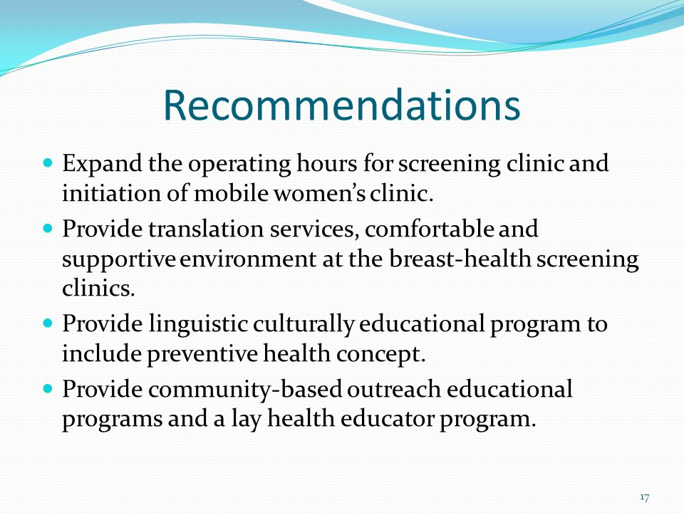 Recommendations Expand the operating hours for screening clinic and initiation of mobile women's clinic.