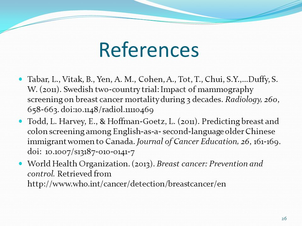 References Tabar, L., Vitak, B., Yen, A. M., Cohen, A., Tot, T., Chui, S.Y.,…Duffy, S. W. (2011). Swedish two-country trial: Impact of mammography scr
