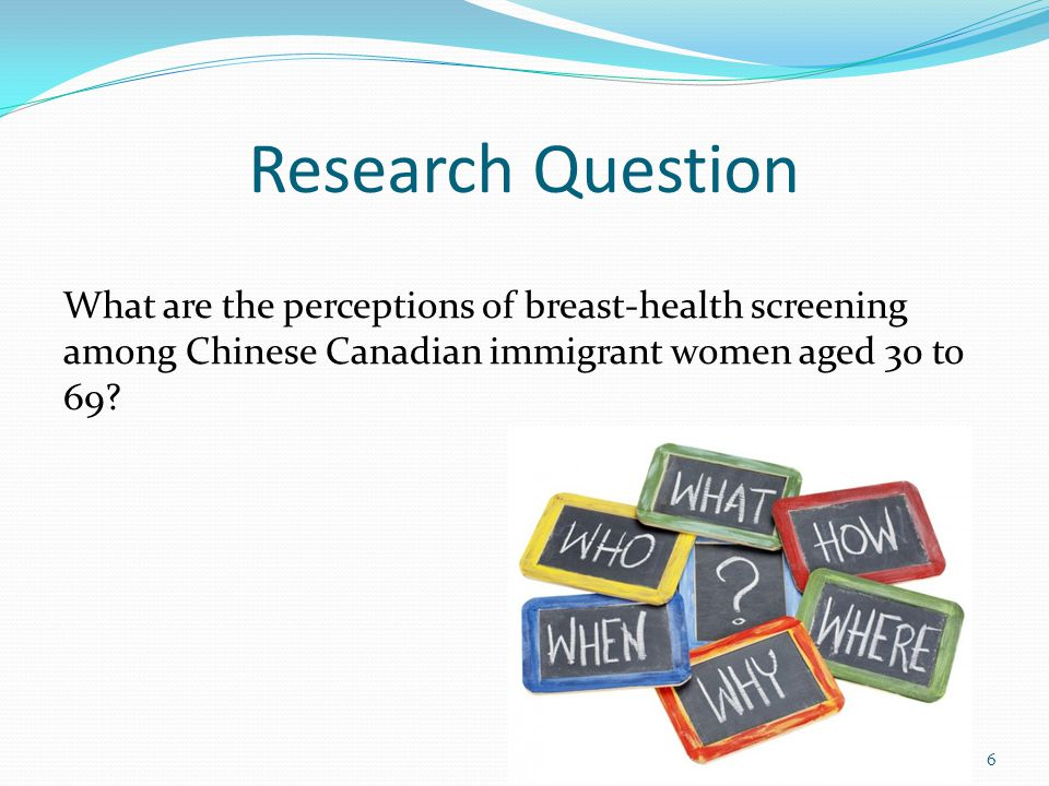 Research Question What are the perceptions of breast-health screening among Chinese Canadian immigrant women aged 30 to 69.