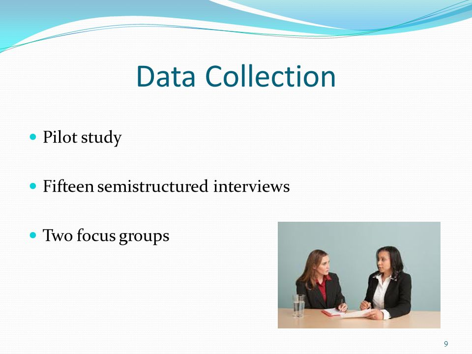 Data Collection Pilot study Fifteen semistructured interviews Two focus groups 9