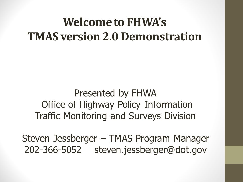 Welcome to FHWA's TMAS version 2.0 Demonstration Presented by FHWA Office of Highway Policy Information Traffic Monitoring and Surveys Division Steven