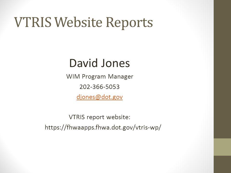 VTRIS Website Reports David Jones WIM Program Manager 202-366-5053 djones@dot.gov VTRIS report website: https://fhwaapps.fhwa.dot.gov/vtris-wp/
