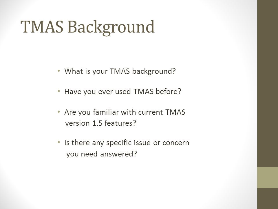TMAS Background What is your TMAS background? Have you ever used TMAS before? Are you familiar with current TMAS version 1.5 features? Is there any sp