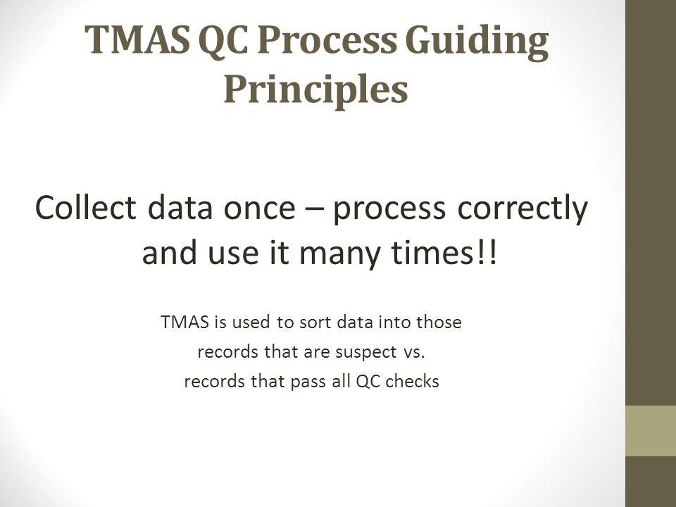 TMAS QC Process Guiding Principles Collect data once – process correctly and use it many times!! TMAS is used to sort data into those records that are