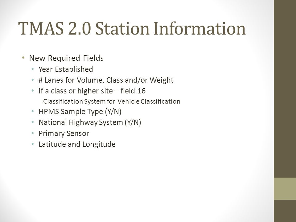TMAS 2.0 Station Information New Required Fields Year Established # Lanes for Volume, Class and/or Weight If a class or higher site – field 16 Classif