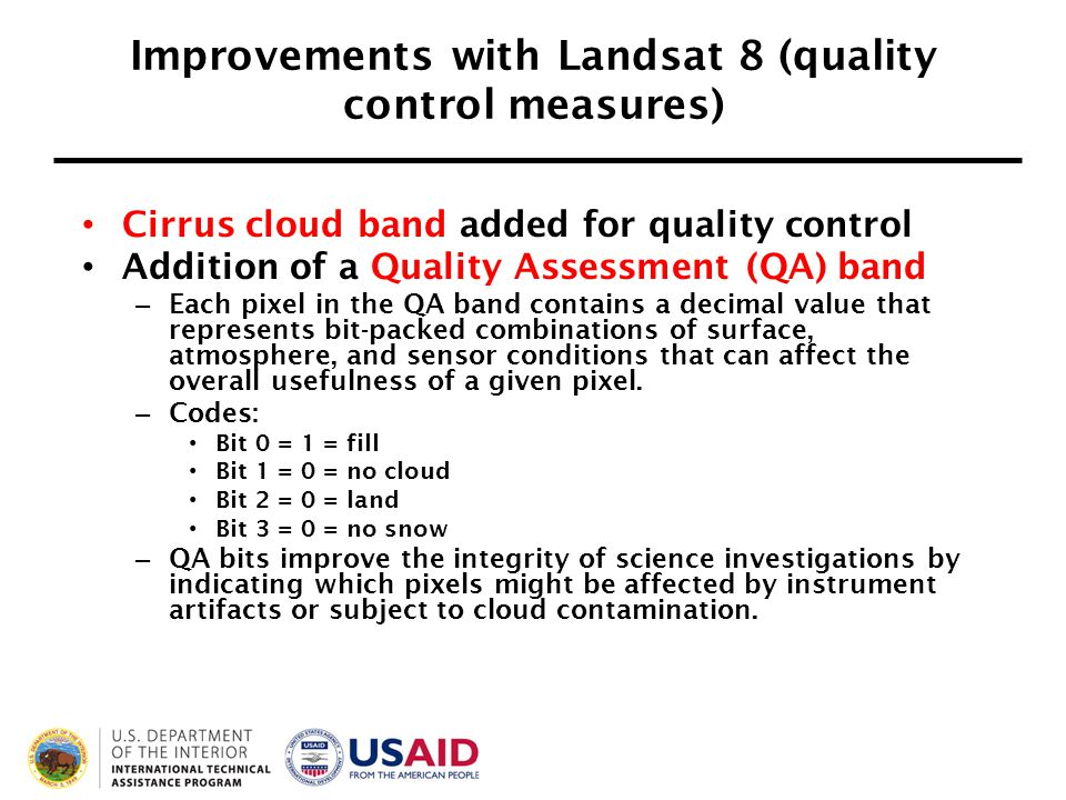 Improvements with Landsat 8 (quality control measures) Cirrus cloud band added for quality control Addition of a Quality Assessment (QA) band – Each pixel in the QA band contains a decimal value that represents bit-packed combinations of surface, atmosphere, and sensor conditions that can affect the overall usefulness of a given pixel.