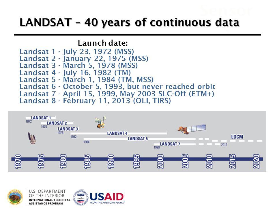 Sensor s Landsat 1 - July 23, 1972 (MSS) Landsat 2 - January 22, 1975 (MSS) Landsat 3 - March 5, 1978 (MSS) Landsat 4 - July 16, 1982 (TM) Landsat 5 - March 1, 1984 (TM, MSS) Landsat 6 - October 5, 1993, but never reached orbit Landsat 7 - April 15, 1999, May 2003 SLC-Off (ETM+) Landsat 8 - February 11, 2013 (OLI, TIRS) LANDSAT – 40 years of continuous data Launch date: