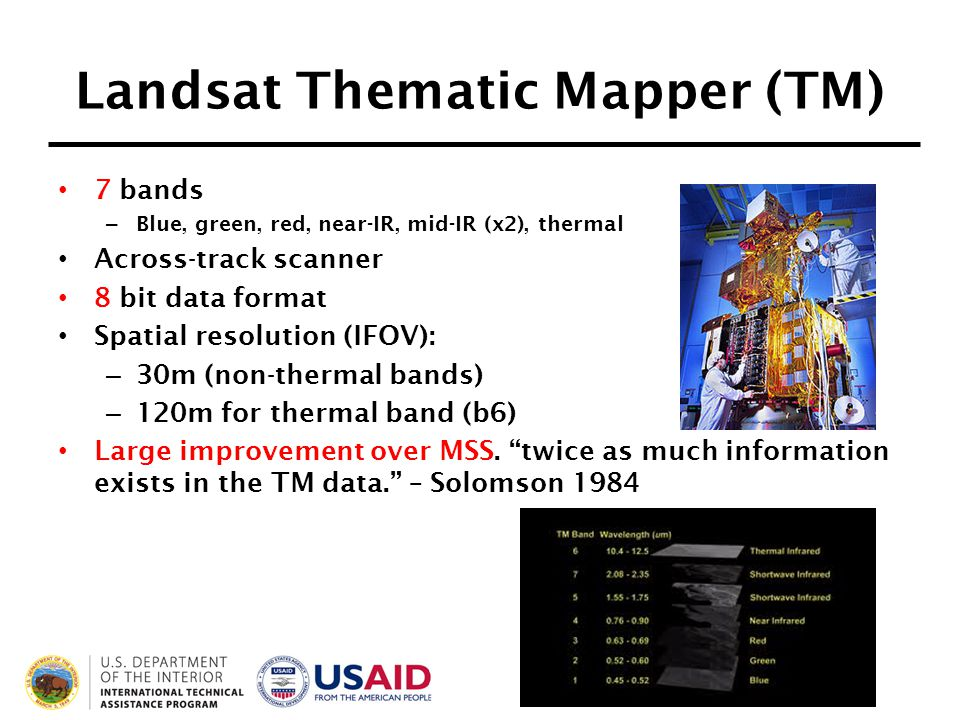 Landsat Thematic Mapper (TM) 7 bands – Blue, green, red, near-IR, mid-IR (x2), thermal Across-track scanner 8 bit data format Spatial resolution (IFOV