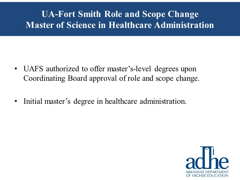 UA-Fort Smith Role and Scope Change Master of Science in Healthcare Administration UAFS authorized to offer master's-level degrees upon Coordinating Board approval of role and scope change.