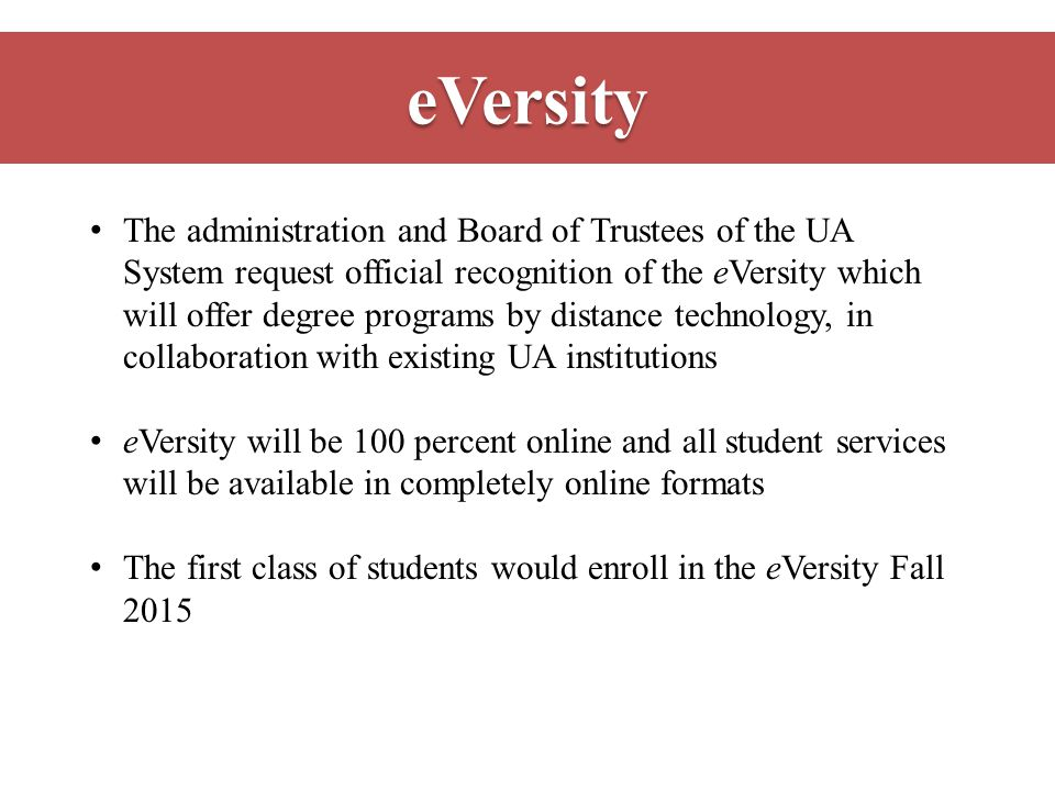 eVersity The administration and Board of Trustees of the UA System request official recognition of the eVersity which will offer degree programs by distance technology, in collaboration with existing UA institutions eVersity will be 100 percent online and all student services will be available in completely online formats The first class of students would enroll in the eVersity Fall 2015