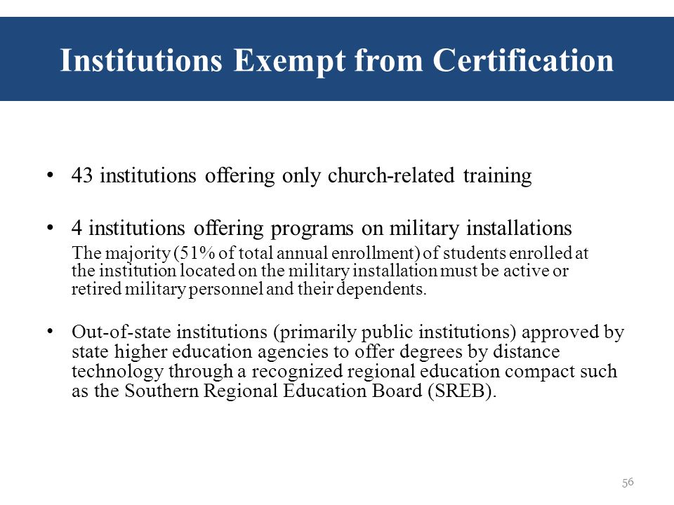 43 institutions offering only church-related training 4 institutions offering programs on military installations The majority (51% of total annual enrollment) of students enrolled at the institution located on the military installation must be active or retired military personnel and their dependents.