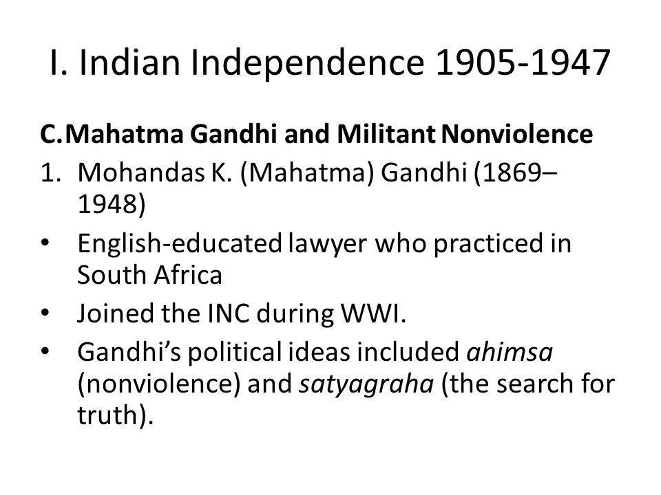 I. Indian Independence 1905-1947 C.Mahatma Gandhi and Militant Nonviolence 1.Mohandas K. (Mahatma) Gandhi (1869– 1948) English-educated lawyer who pra