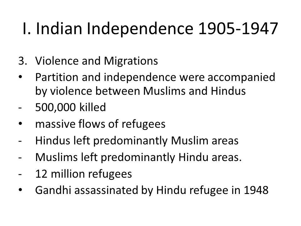 I. Indian Independence 1905-1947 3.Violence and Migrations Partition and independence were accompanied by violence between Muslims and Hindus -500,000
