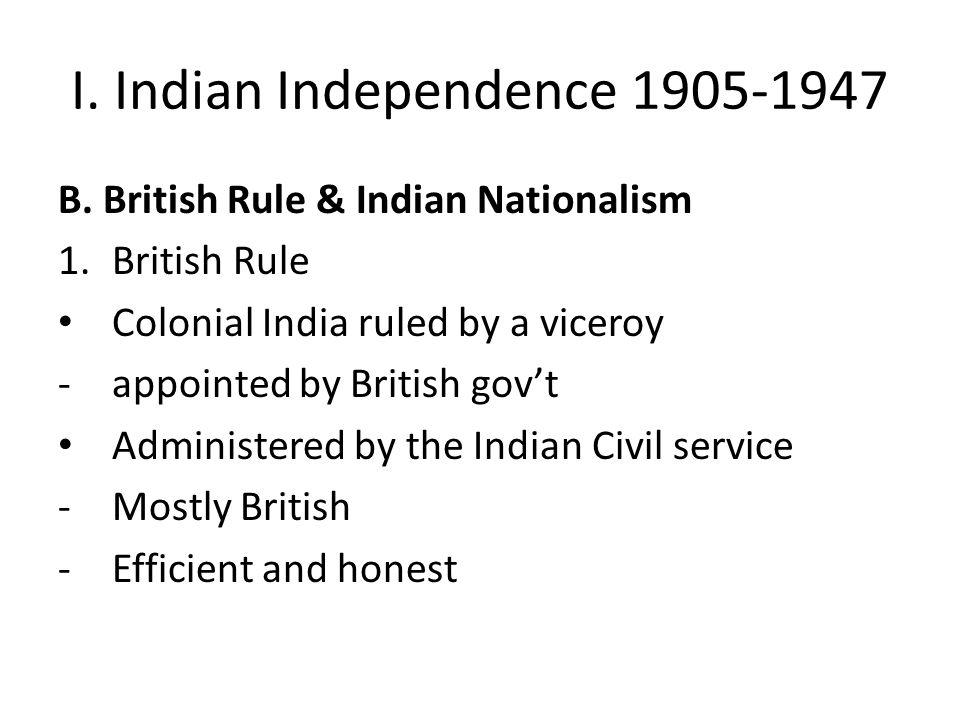 I. Indian Independence 1905-1947 B. British Rule & Indian Nationalism 1.British Rule Colonial India ruled by a viceroy -appointed by British gov't Adm