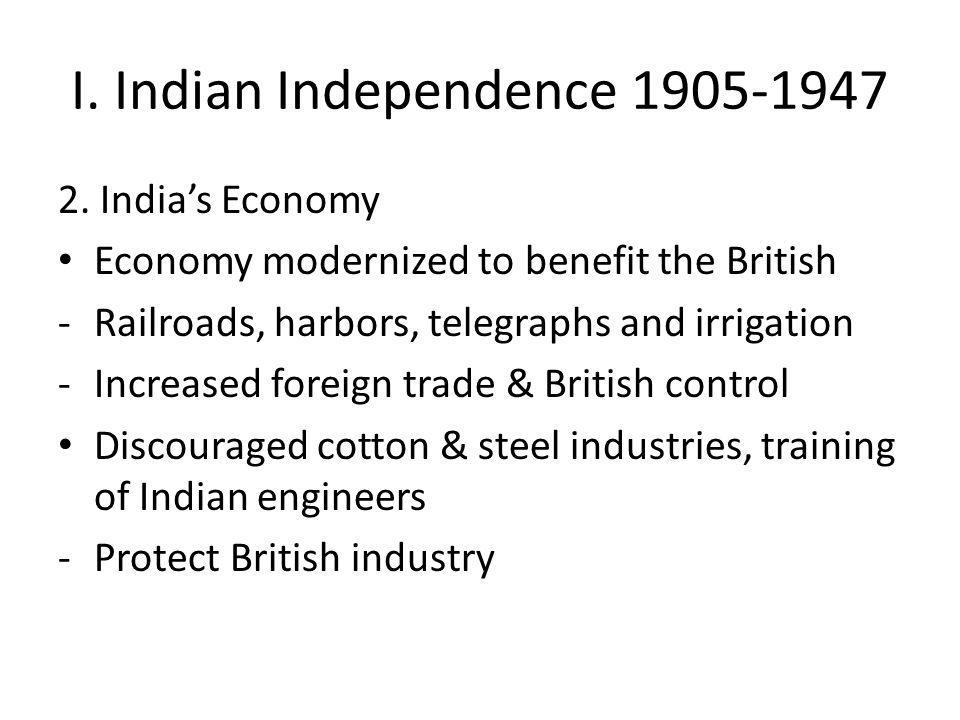 I. Indian Independence 1905-1947 2. India's Economy Economy modernized to benefit the British -Railroads, harbors, telegraphs and irrigation -Increase
