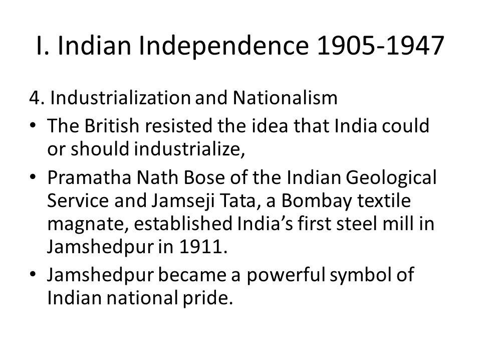 I. Indian Independence 1905-1947 4. Industrialization and Nationalism The British resisted the idea that India could or should industrialize, Pramatha