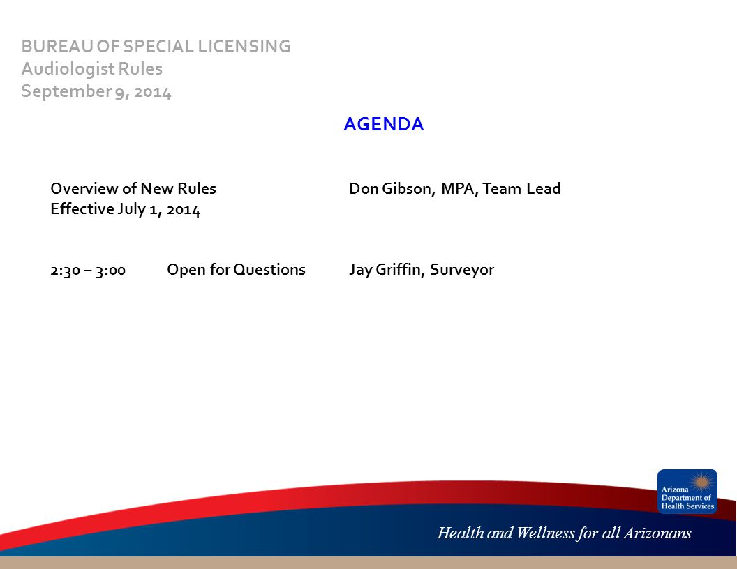 Health and Wellness for all Arizonans AGENDA Overview of New RulesDon Gibson, MPA, Team Lead Effective July 1, 2014 2:30 – 3:00 Open for QuestionsJay Griffin, Surveyor BUREAU OF SPECIAL LICENSING Audiologist Rules September 9, 2014