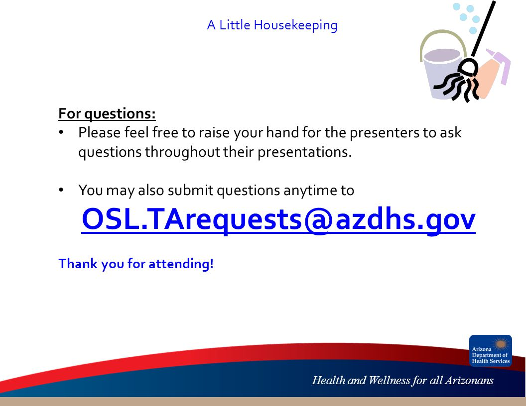 Health and Wellness for all Arizonans A Little Housekeeping For questions: Please feel free to raise your hand for the presenters to ask questions throughout their presentations.