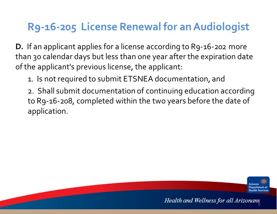 Health and Wellness for all Arizonans R9-16-205 License Renewal for an Audiologist D. If an applicant applies for a license according to R9-16-202 mor