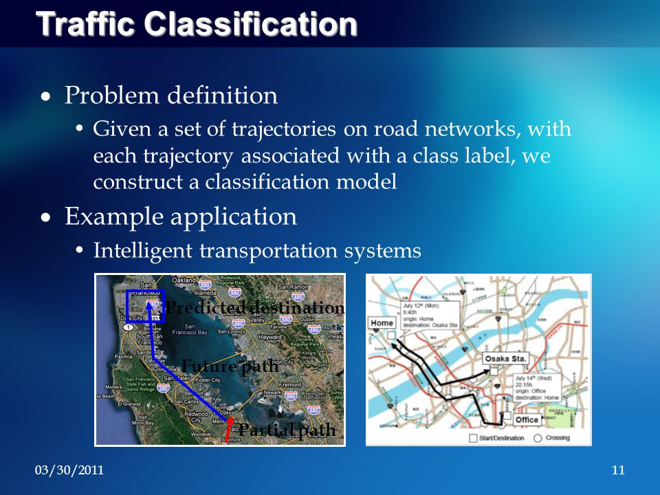 03/30/201111 Traffic Classification  Problem definition Given a set of trajectories on road networks, with each trajectory associated with a class label, we construct a classification model  Example application Intelligent transportation systems Predicted destination Partial path Future path