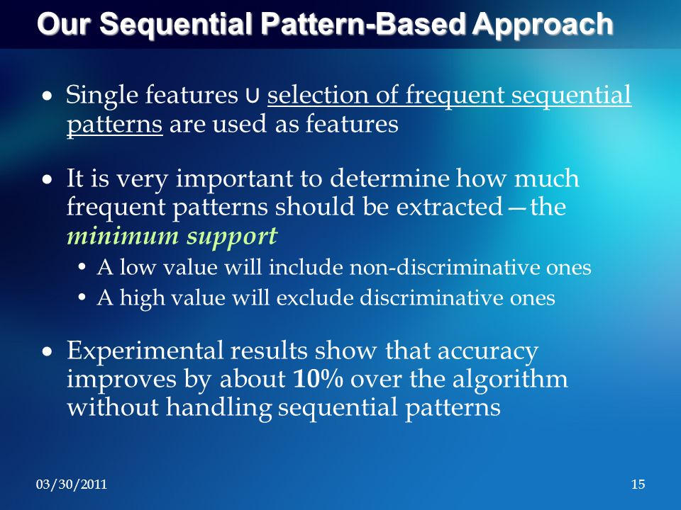 03/30/201115 Our Sequential Pattern-Based Approach  Single features ∪ selection of frequent sequential patterns are used as features  It is very important to determine how much frequent patterns should be extracted—the minimum support A low value will include non-discriminative ones A high value will exclude discriminative ones  Experimental results show that accuracy improves by about 10% over the algorithm without handling sequential patterns