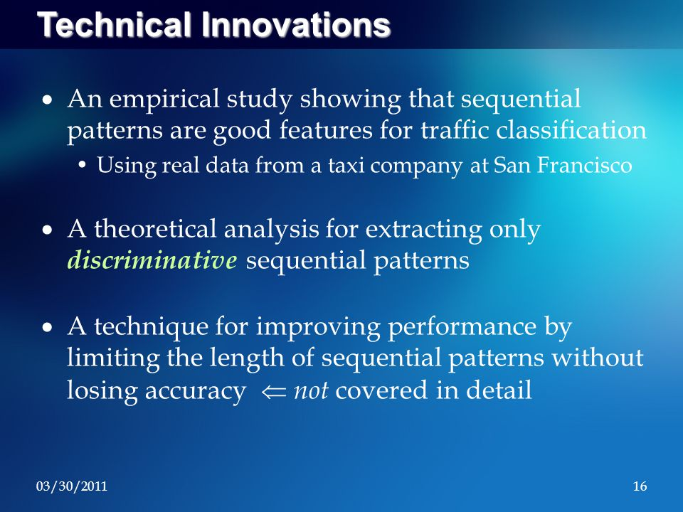03/30/201116 Technical Innovations  An empirical study showing that sequential patterns are good features for traffic classification Using real data from a taxi company at San Francisco  A theoretical analysis for extracting only discriminative sequential patterns  A technique for improving performance by limiting the length of sequential patterns without losing accuracy  not covered in detail