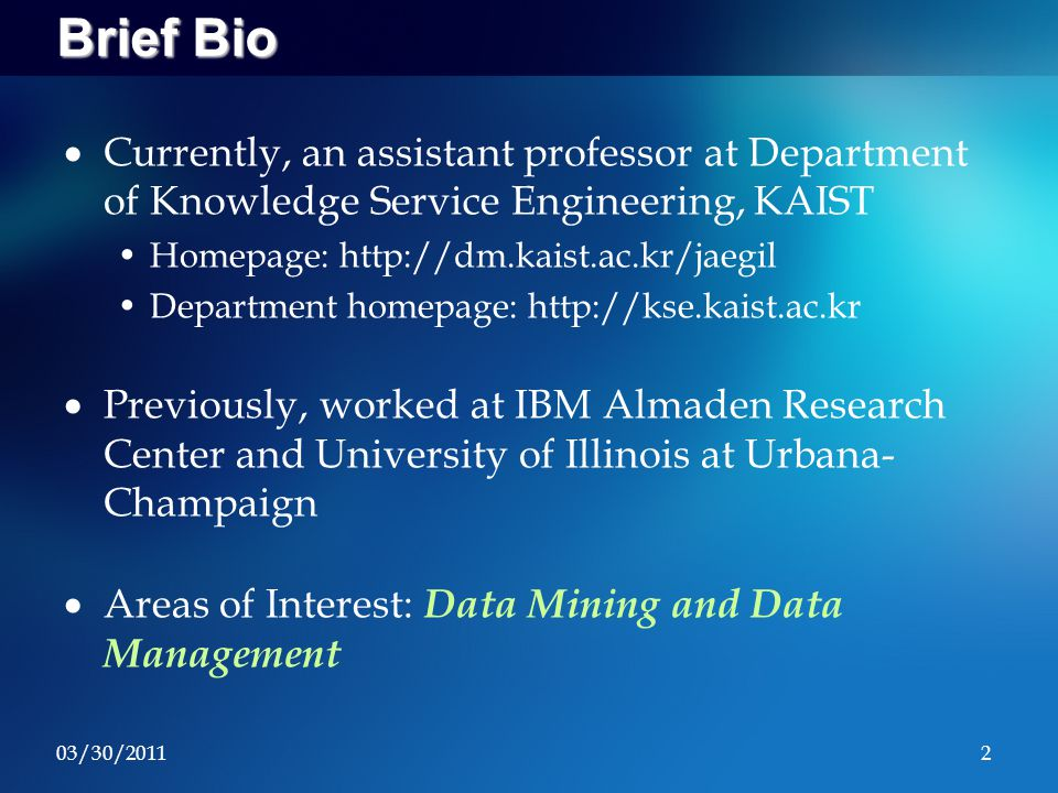 03/30/20112 Brief Bio  Currently, an assistant professor at Department of Knowledge Service Engineering, KAIST Homepage: http://dm.kaist.ac.kr/jaegil Department homepage: http://kse.kaist.ac.kr  Previously, worked at IBM Almaden Research Center and University of Illinois at Urbana- Champaign  Areas of Interest: Data Mining and Data Management