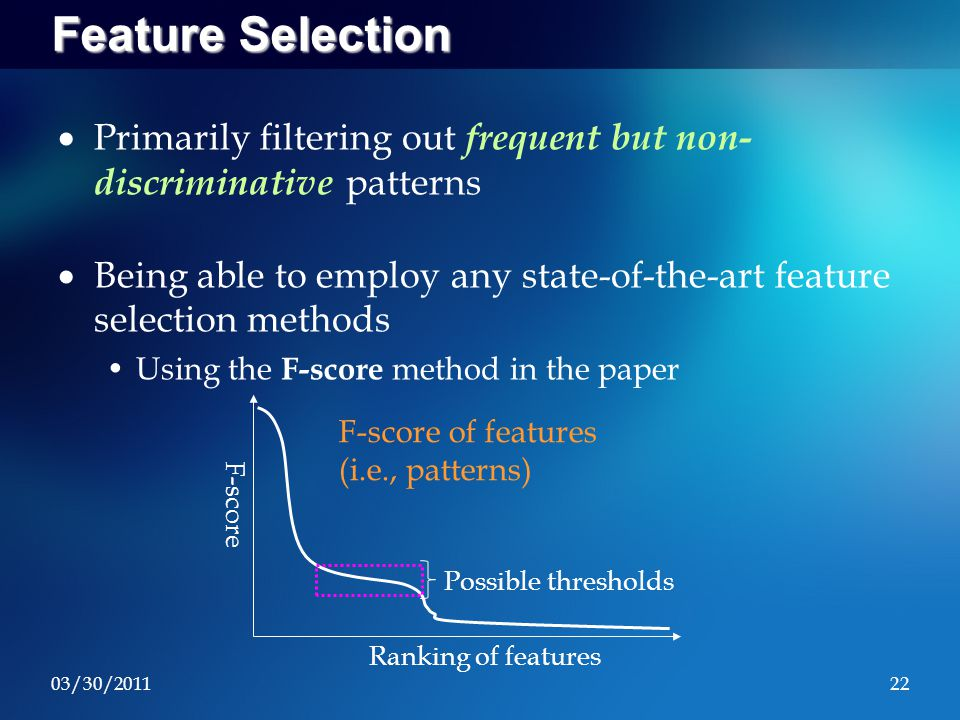 03/30/201122 Feature Selection  Primarily filtering out frequent but non- discriminative patterns  Being able to employ any state-of-the-art feature selection methods Using the F-score method in the paper F-score Ranking of features Possible thresholds F-score of features (i.e., patterns)