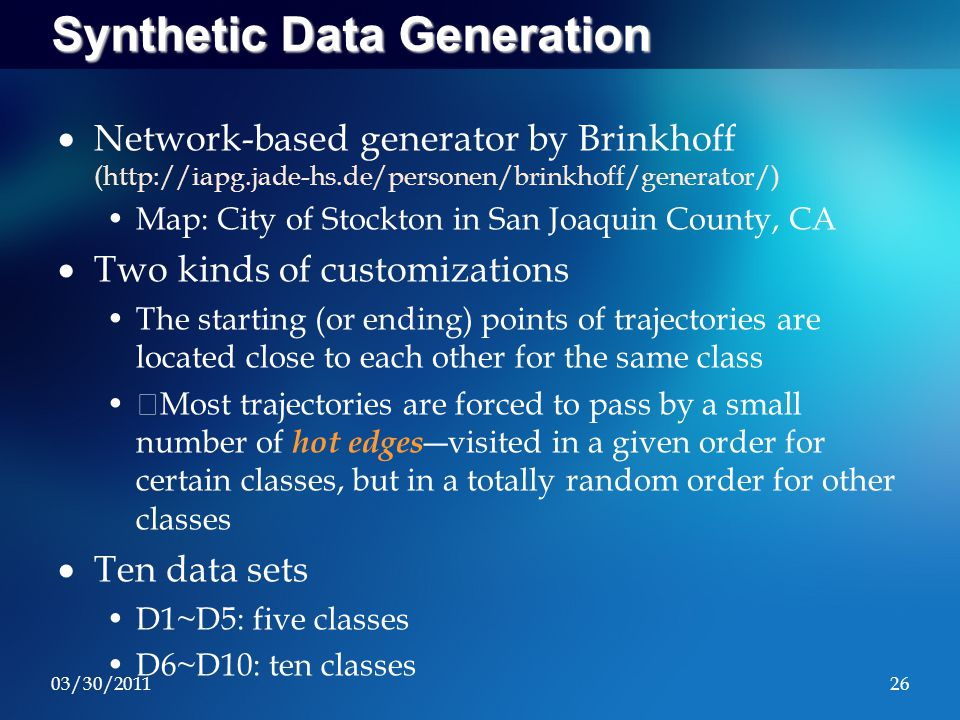 03/30/201126 Synthetic Data Generation  Network-based generator by Brinkhoff (http://iapg.jade-hs.de/personen/brinkhoff/generator/) Map: City of Stockton in San Joaquin County, CA  Two kinds of customizations The starting (or ending) points of trajectories are located close to each other for the same class Most trajectories are forced to pass by a small number of hot edges ―visited in a given order for certain classes, but in a totally random order for other classes  Ten data sets D1~D5: five classes D6~D10: ten classes