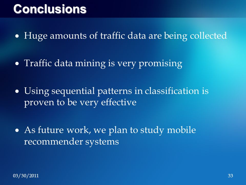 03/30/201133 Conclusions  Huge amounts of traffic data are being collected  Traffic data mining is very promising  Using sequential patterns in classification is proven to be very effective  As future work, we plan to study mobile recommender systems