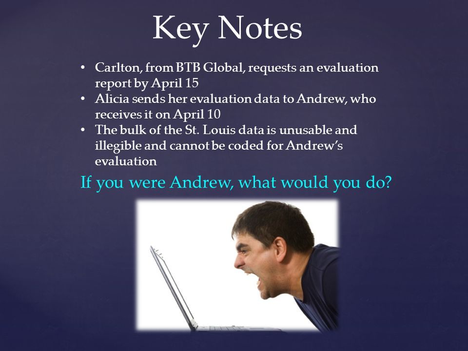 Key Notes Carlton, from BTB Global, requests an evaluation report by April 15 Alicia sends her evaluation data to Andrew, who receives it on April 10 The bulk of the St.