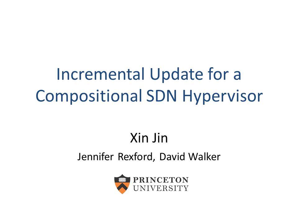 Incremental Update for a Compositional SDN Hypervisor Xin Jin Jennifer Rexford, David Walker