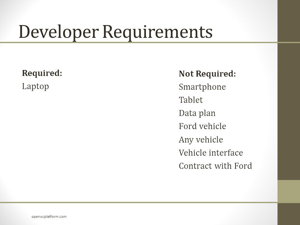 Developer Requirements Required: Laptop Not Required: Smartphone Tablet Data plan Ford vehicle Any vehicle Vehicle interface Contract with Ford openxcplatform.com