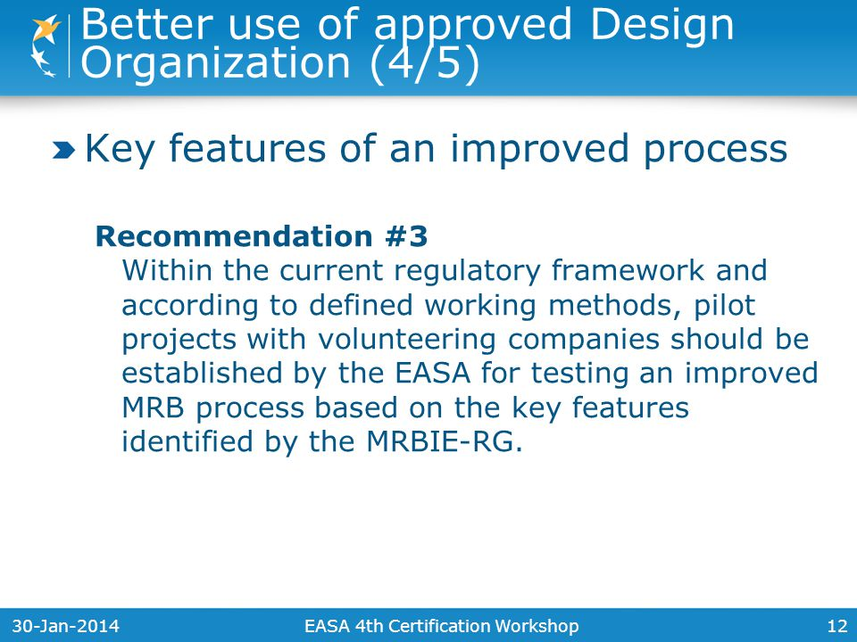 30-Jan-201412 Key features of an improved process Recommendation #3 Within the current regulatory framework and according to defined working methods, pilot projects with volunteering companies should be established by the EASA for testing an improved MRB process based on the key features identified by the MRBIE-RG.