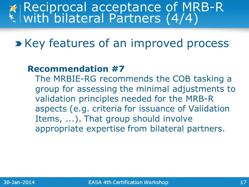 30-Jan-201417 Key features of an improved process Recommendation #7 The MRBIE-RG recommends the COB tasking a group for assessing the minimal adjustments to validation principles needed for the MRB-R aspects (e.g.