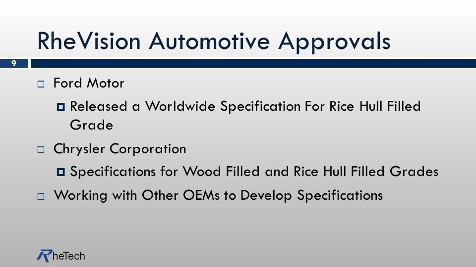 RheVision Automotive Approvals  Ford Motor  Released a Worldwide Specification For Rice Hull Filled Grade  Chrysler Corporation  Specifications for Wood Filled and Rice Hull Filled Grades  Working with Other OEMs to Develop Specifications 9