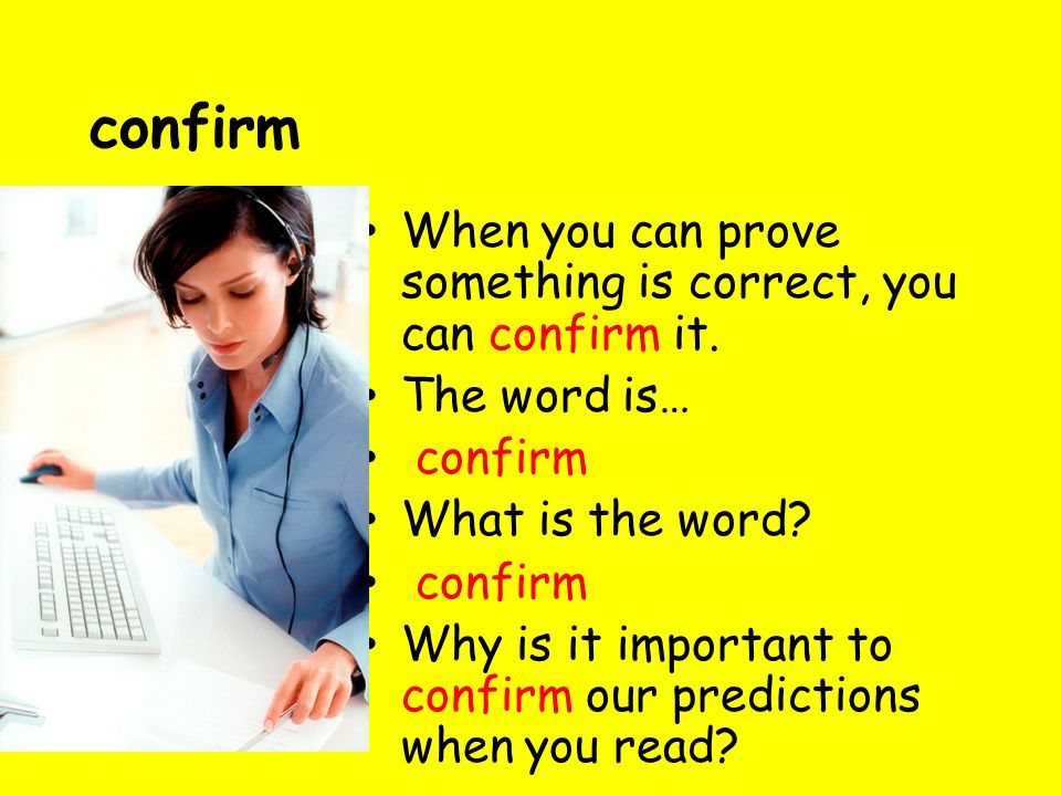 confirm When you can prove something is correct, you can confirm it. The word is… confirm What is the word? confirm Why is it important to confirm our