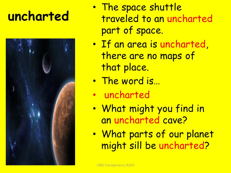 uncharted The space shuttle traveled to an uncharted part of space. If an area is uncharted, there are no maps of that place. The word is… uncharted W