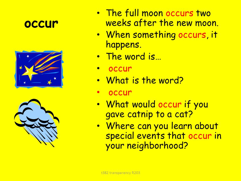 occur The full moon occurs two weeks after the new moon. When something occurs, it happens. The word is… occur What is the word? occur What would occu