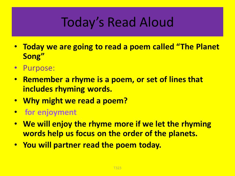 "Today's Read Aloud Today we are going to read a poem called ""The Planet Song"" Purpose: Remember a rhyme is a poem, or set of lines that includes rhymi"