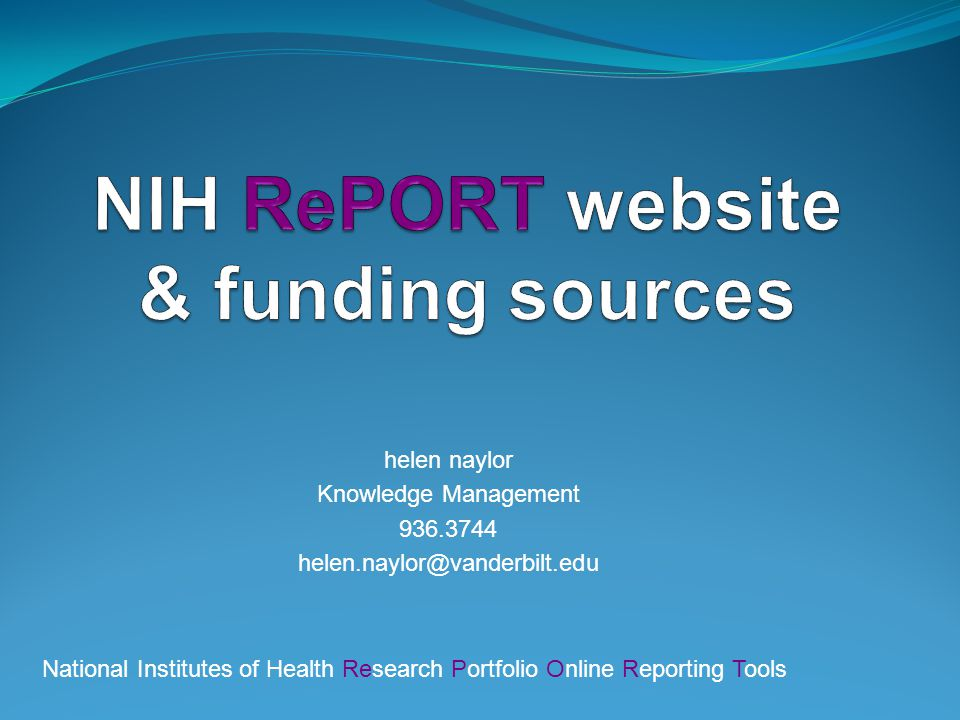 helen naylor Knowledge Management 936.3744 helen.naylor@vanderbilt.edu National Institutes of Health Research Portfolio Online Reporting Tools