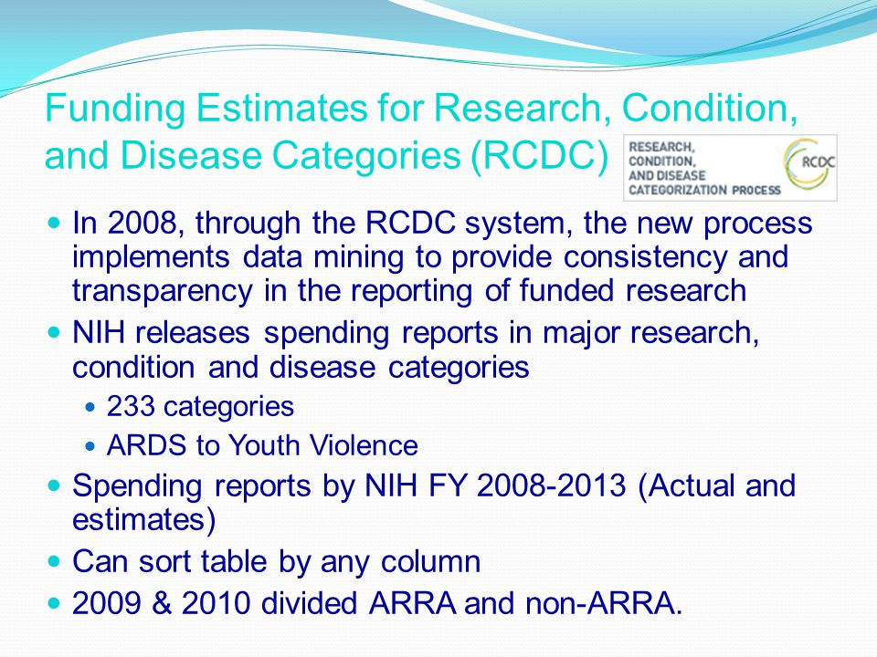 Funding Estimates for Research, Condition, and Disease Categories (RCDC) In 2008, through the RCDC system, the new process implements data mining to provide consistency and transparency in the reporting of funded research NIH releases spending reports in major research, condition and disease categories 233 categories ARDS to Youth Violence Spending reports by NIH FY 2008-2013 (Actual and estimates) Can sort table by any column 2009 & 2010 divided ARRA and non-ARRA.