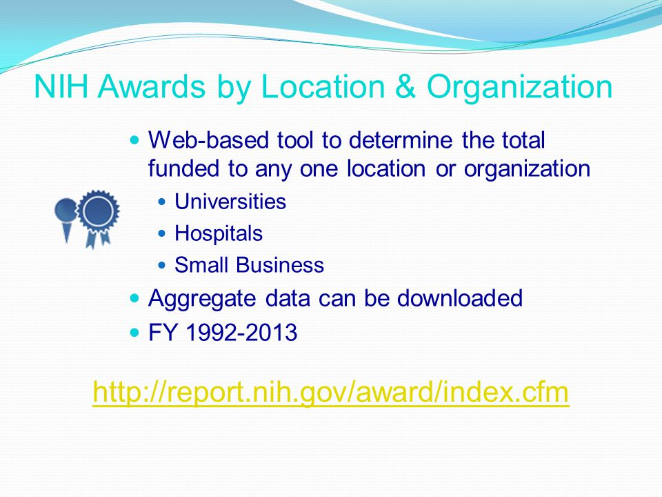 NIH Awards by Location & Organization Web-based tool to determine the total funded to any one location or organization Universities Hospitals Small Business Aggregate data can be downloaded FY 1992-2013 http://report.nih.gov/award/index.cfm