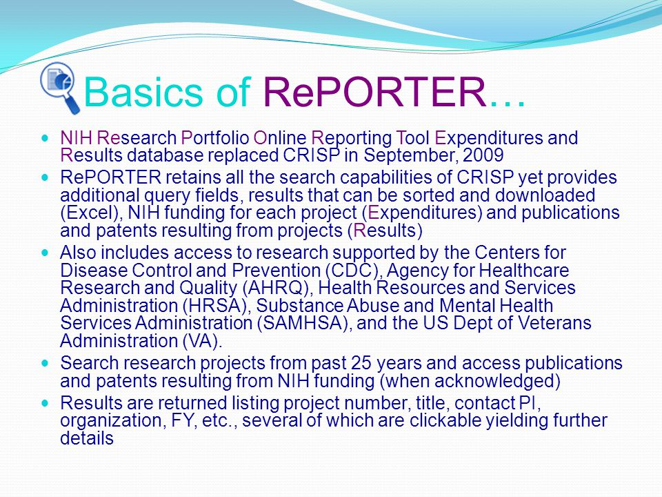 Basics of RePORTER… NIH Research Portfolio Online Reporting Tool Expenditures and Results database replaced CRISP in September, 2009 RePORTER retains