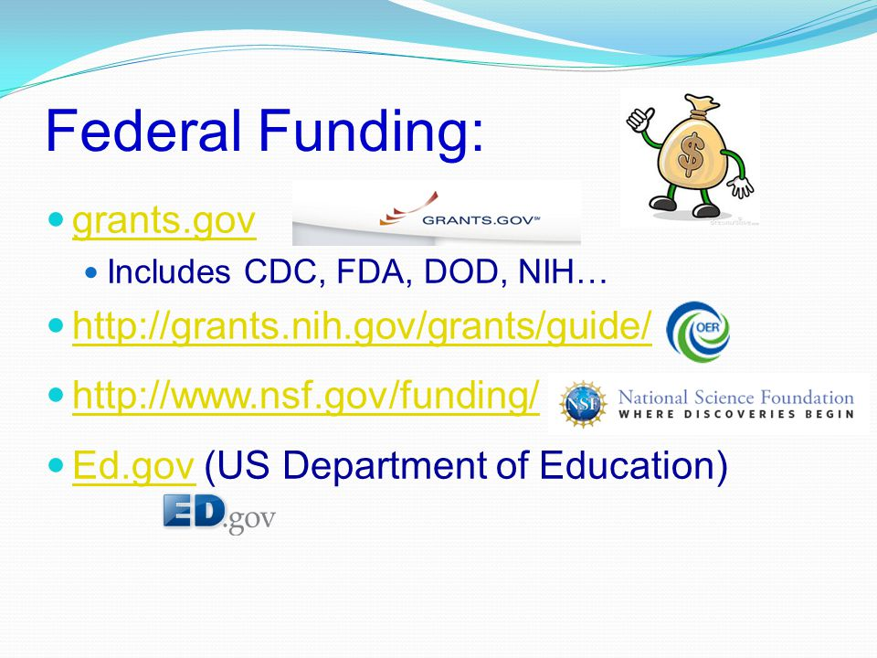 Federal Funding: grants.gov Includes CDC, FDA, DOD, NIH… http://grants.nih.gov/grants/guide/ http://www.nsf.gov/funding/ Ed.gov (US Department of Educ