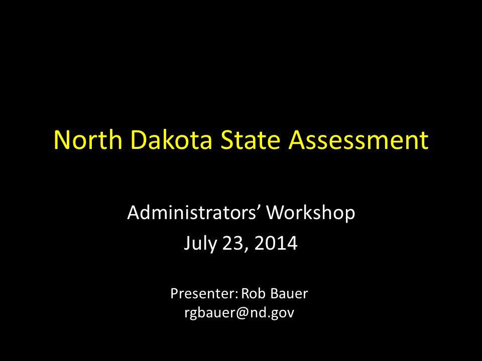 North Dakota State Assessment Administrators' Workshop July 23, 2014 Presenter: Rob Bauer rgbauer@nd.gov