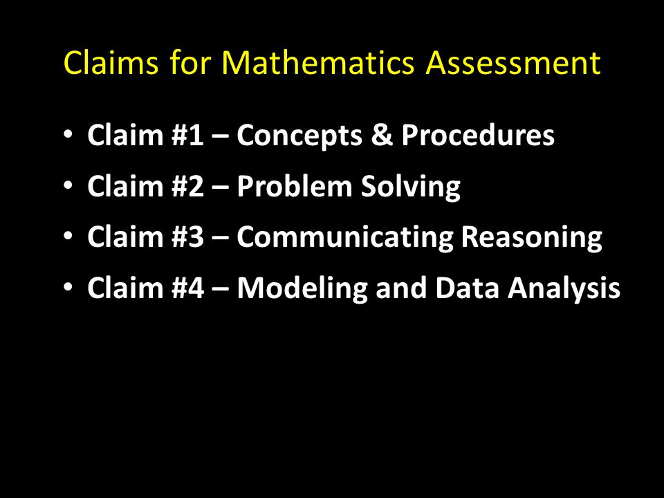 Claims for Mathematics Assessment Claim #1 – Concepts & Procedures Claim #2 – Problem Solving Claim #3 – Communicating Reasoning Claim #4 – Modeling a